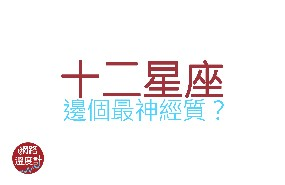 十二星座邊個最神經質?香港人輕鬆少少喇!